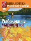 """Библиотека журнала """"Рыбачьте с нами"""" №30. Рыболовные маршруты. Часть 1"""